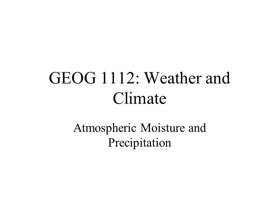 GEOG 1112: Weather and Climate Atmospheric Moisture and Precipitation