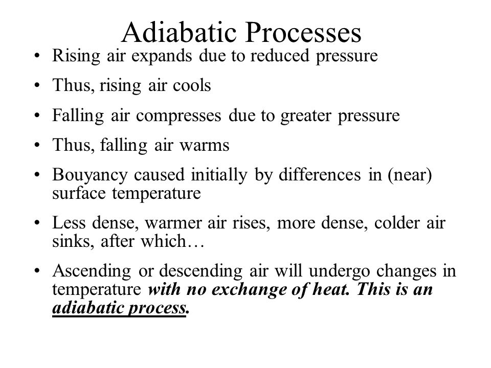 Adiabatic Processes Rising air expands due to reduced pressure Thus, rising air cools Falling air compresses due to greater pressure Thus, falling air warms Bouyancy caused initially by differences in (near) surface temperature Less dense, warmer air rises, more dense, colder air sinks, after which… Ascending or descending air will undergo changes in temperature with no exchange of heat.