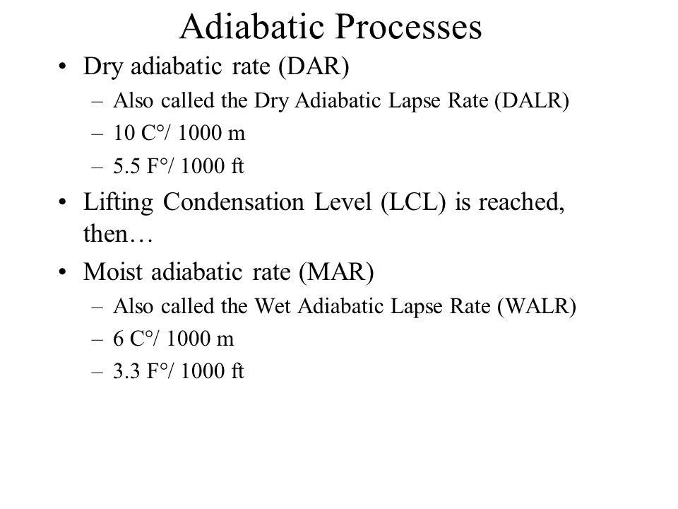 Adiabatic Processes Dry adiabatic rate (DAR) –Also called the Dry Adiabatic Lapse Rate (DALR) –10 C°/ 1000 m –5.5 F°/ 1000 ft Lifting Condensation Level (LCL) is reached, then… Moist adiabatic rate (MAR) –Also called the Wet Adiabatic Lapse Rate (WALR) –6 C°/ 1000 m –3.3 F°/ 1000 ft