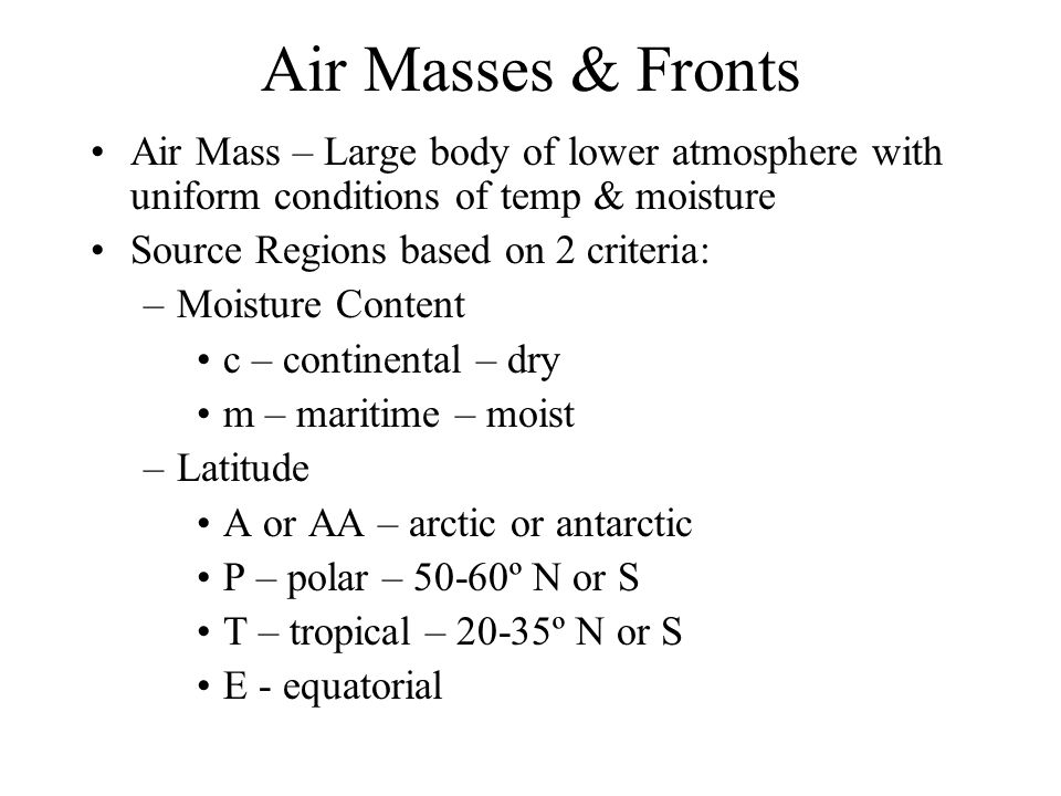 Air Masses & Fronts Air Mass – Large body of lower atmosphere with uniform conditions of temp & moisture Source Regions based on 2 criteria: –Moisture Content c – continental – dry m – maritime – moist –Latitude A or AA – arctic or antarctic P – polar – 50-60º N or S T – tropical – 20-35º N or S E - equatorial