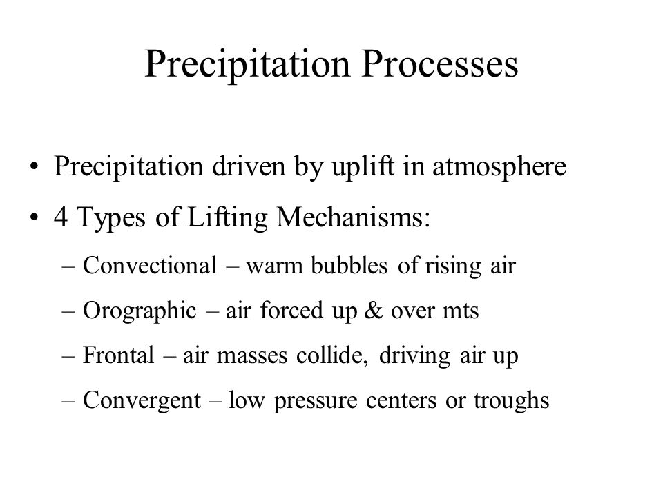 Precipitation Processes Precipitation driven by uplift in atmosphere 4 Types of Lifting Mechanisms: –Convectional – warm bubbles of rising air –Orographic – air forced up & over mts –Frontal – air masses collide, driving air up –Convergent – low pressure centers or troughs