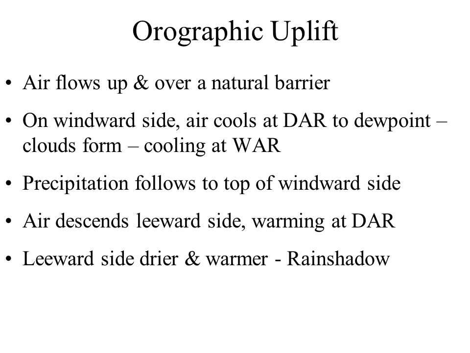 Orographic Uplift Air flows up & over a natural barrier On windward side, air cools at DAR to dewpoint – clouds form – cooling at WAR Precipitation follows to top of windward side Air descends leeward side, warming at DAR Leeward side drier & warmer - Rainshadow