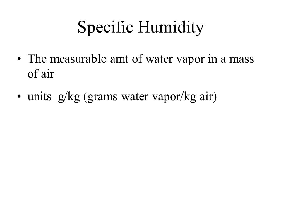 Specific Humidity The measurable amt of water vapor in a mass of air units g/kg (grams water vapor/kg air)
