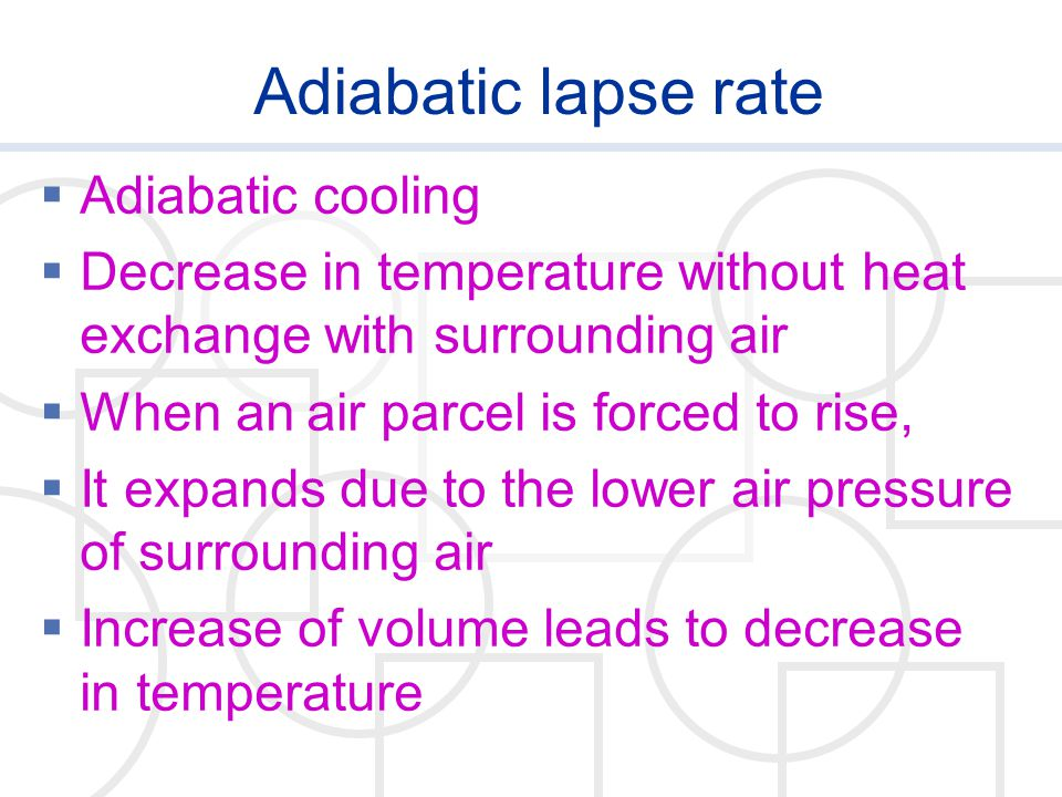 Adiabatic lapse rate  Adiabatic cooling  Decrease in temperature without heat exchange with surrounding air  When an air parcel is forced to rise,  It expands due to the lower air pressure of surrounding air  Increase of volume leads to decrease in temperature