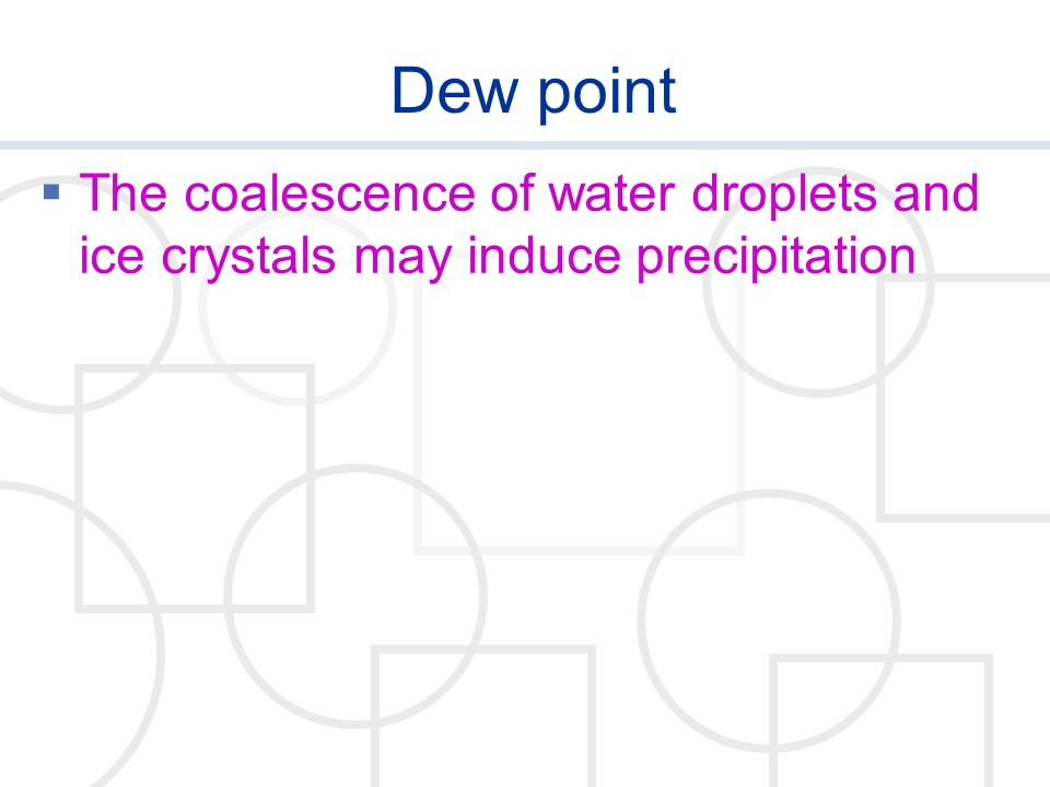 Dew point  The coalescence of water droplets and ice crystals may induce precipitation