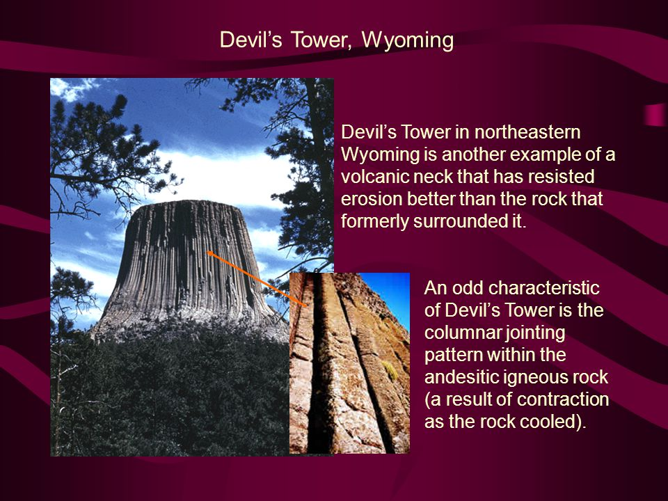 Devil's Tower, Wyoming Devil's Tower in northeastern Wyoming is another example of a volcanic neck that has resisted erosion better than the rock that formerly surrounded it.