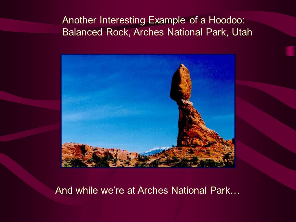Another Interesting Example of a Hoodoo: Balanced Rock, Arches National Park, Utah And while we're at Arches National Park…
