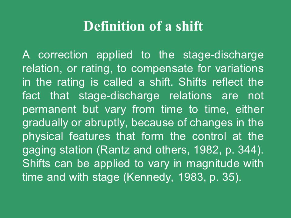 Caveats and Characteristics Shifts are temporary Usually used if measurements and rating curves differ by more than 5% Shifts are either caused by manmade or natural changes within the gage pool and/or control Shifts indicate scour and fill condition – in theory scour occurs on the rise, and deposition occurs on the recession of a hydrologic event Shifts need to be explained very well in the station analysis – as to what caused the shift and why is it being distributed the way it is