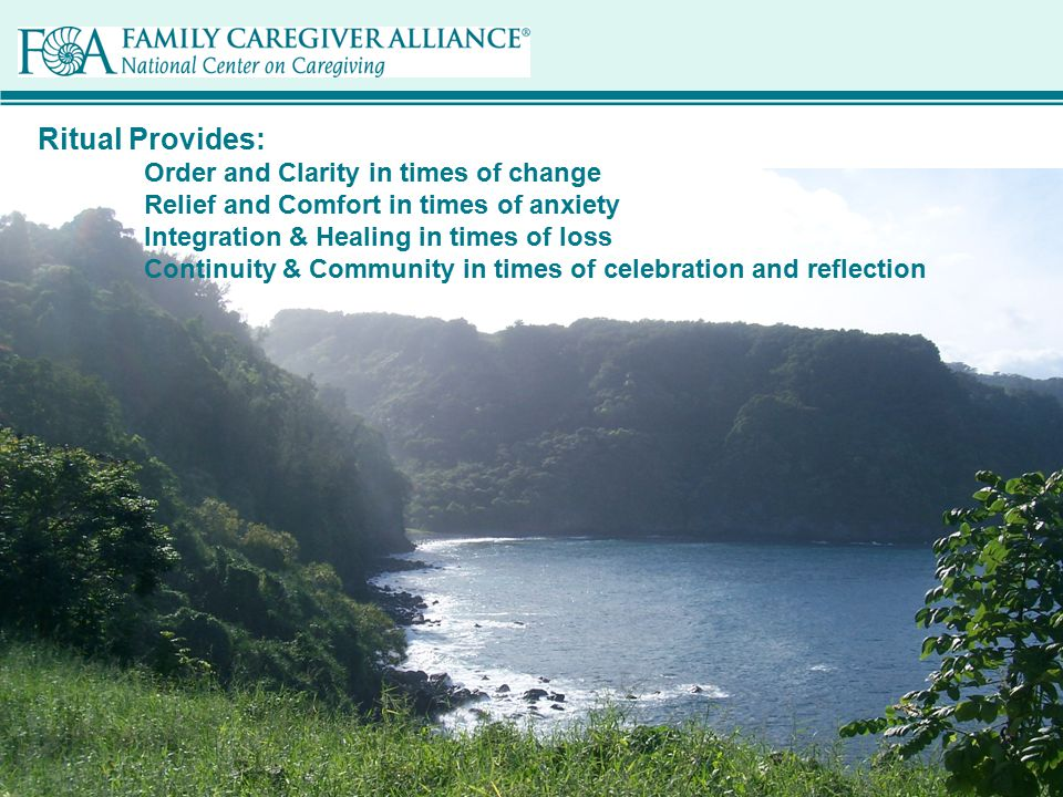 © 2011 Family Caregiver Alliance Ritual Provides: Order and Clarity in times of change Relief and Comfort in times of anxiety Integration & Healing in times of loss Continuity & Community in times of celebration and reflection