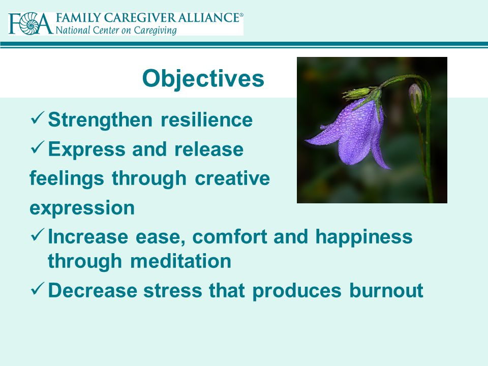 Objectives Strengthen resilience Express and release feelings through creative expression Increase ease, comfort and happiness through meditation Decrease stress that produces burnout