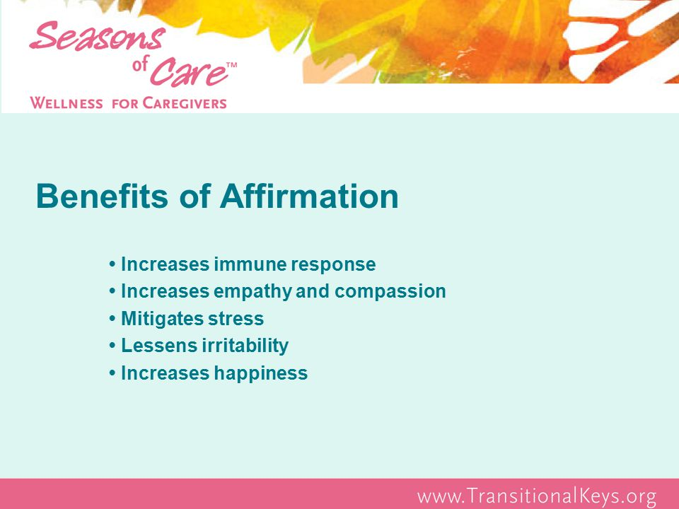 Benefits of Affirmation Increases immune response Increases empathy and compassion Mitigates stress Lessens irritability Increases happiness