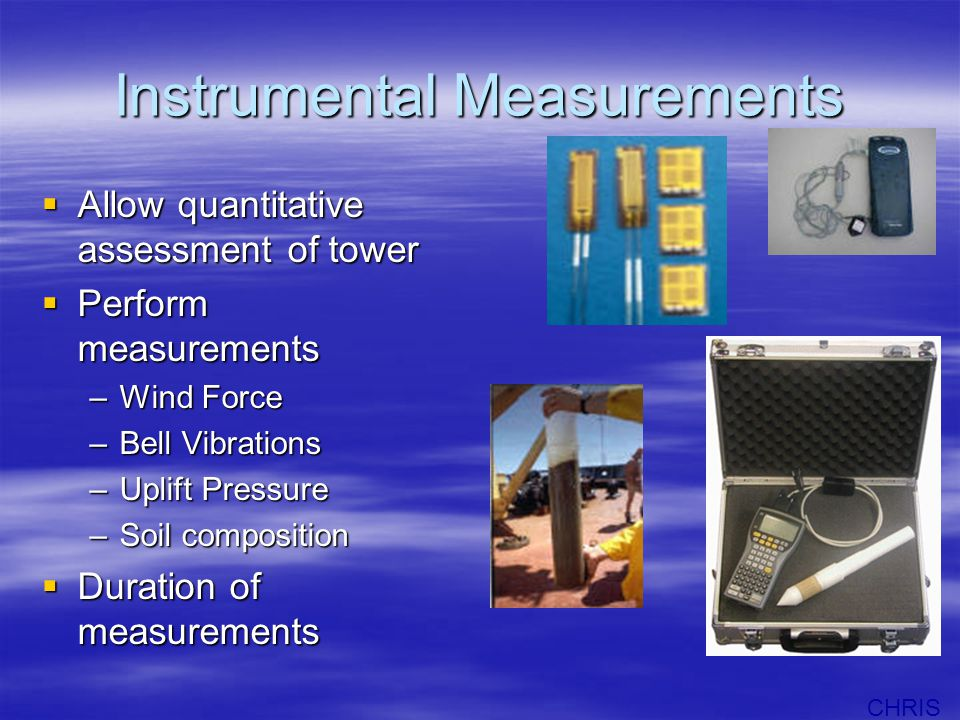 Instrumental Measurements  Allow quantitative assessment of tower  Perform measurements –Wind Force –Bell Vibrations –Uplift Pressure –Soil composition  Duration of measurements CHRIS