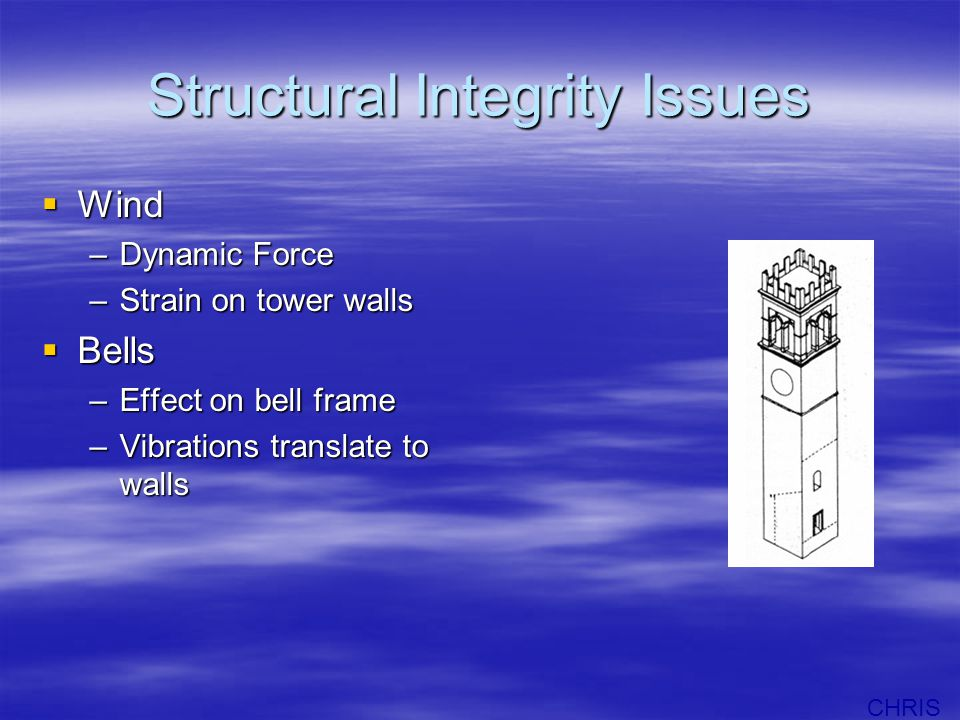 Structural Integrity Issues  Wind –Dynamic Force –Strain on tower walls  Bells –Effect on bell frame –Vibrations translate to walls CHRIS