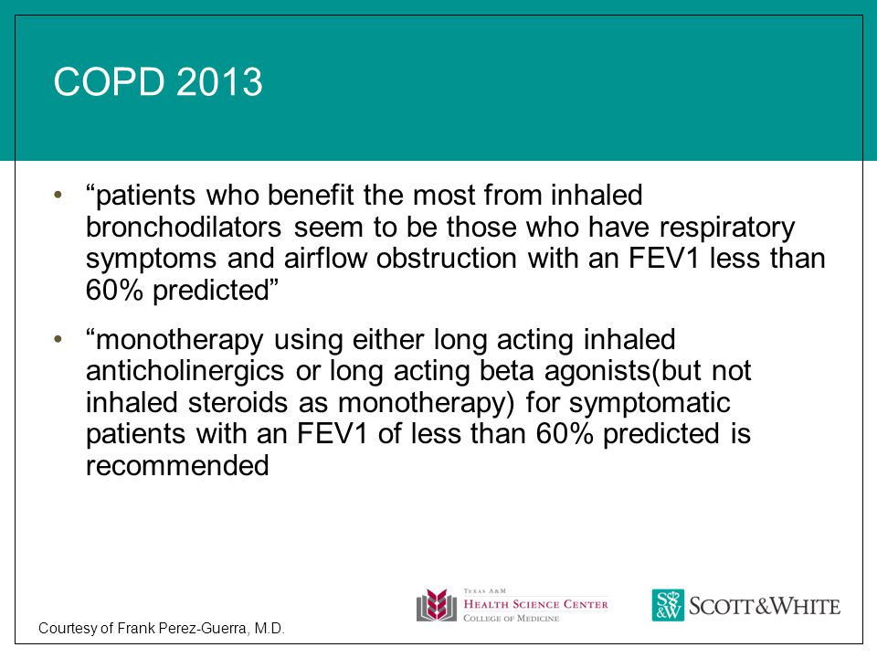 COPD 2013 patients who benefit the most from inhaled bronchodilators seem to be those who have respiratory symptoms and airflow obstruction with an FEV1 less than 60% predicted monotherapy using either long acting inhaled anticholinergics or long acting beta agonists(but not inhaled steroids as monotherapy) for symptomatic patients with an FEV1 of less than 60% predicted is recommended Courtesy of Frank Perez-Guerra, M.D.