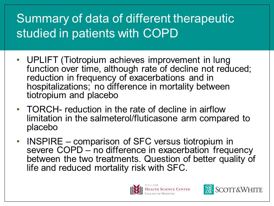 Summary of data of different therapeutic studied in patients with COPD UPLIFT (Tiotropium achieves improvement in lung function over time, although rate of decline not reduced; reduction in frequency of exacerbations and in hospitalizations; no difference in mortality between tiotropium and placebo TORCH- reduction in the rate of decline in airflow limitation in the salmeterol/fluticasone arm compared to placebo INSPIRE – comparison of SFC versus tiotropium in severe COPD – no difference in exacerbation frequency between the two treatments.
