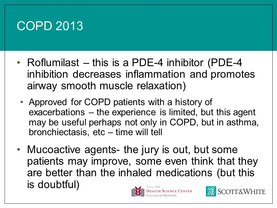 COPD 2013 Roflumilast – this is a PDE-4 inhibitor (PDE-4 inhibition decreases inflammation and promotes airway smooth muscle relaxation) Approved for COPD patients with a history of exacerbations – the experience is limited, but this agent may be useful perhaps not only in COPD, but in asthma, bronchiectasis, etc – time will tell Mucoactive agents- the jury is out, but some patients may improve, some even think that they are better than the inhaled medications (but this is doubtful)