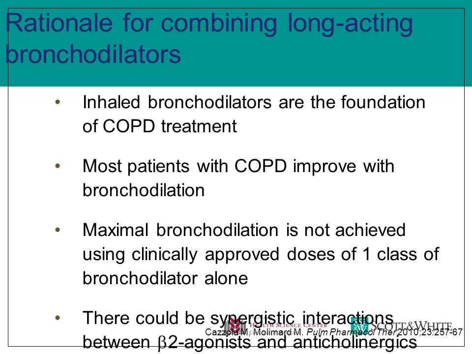 Rationale for combining long-acting bronchodilators Inhaled bronchodilators are the foundation of COPD treatment Most patients with COPD improve with bronchodilation Maximal bronchodilation is not achieved using clinically approved doses of 1 class of bronchodilator alone There could be synergistic interactions between  2-agonists and anticholinergics Cazzola M, Molimard M.