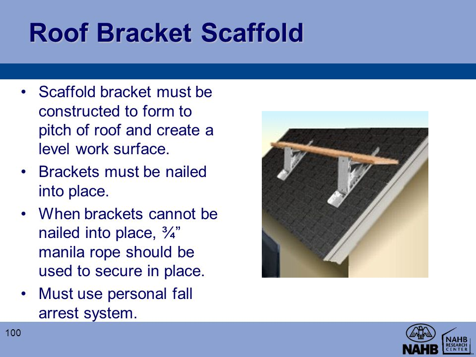 Roof Bracket Scaffold Scaffold bracket must be constructed to form to pitch of roof and create a level work surface. Brackets must be nailed into plac
