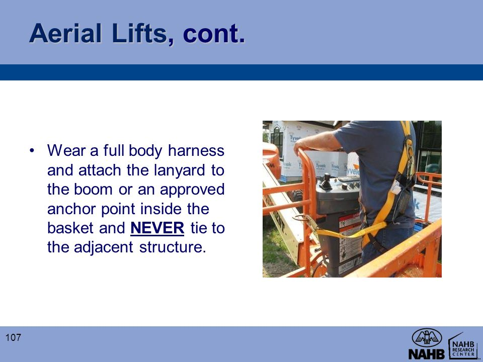 Aerial Lifts, cont. Wear a full body harness and attach the lanyard to the boom or an approved anchor point inside the basket and NEVER tie to the adj