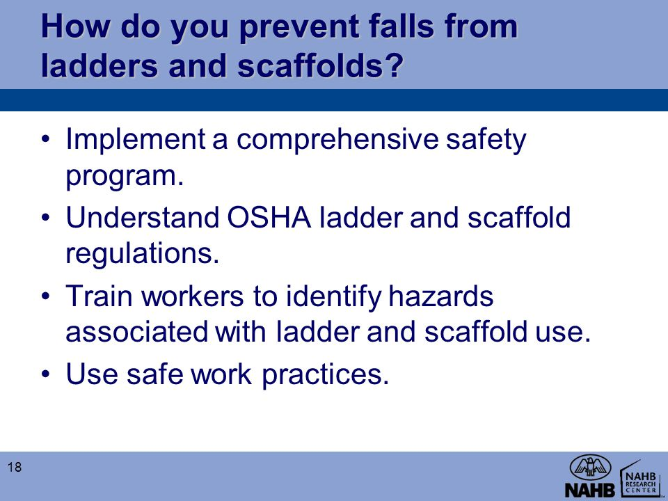 How do you prevent falls from ladders and scaffolds? Implement a comprehensive safety program. Understand OSHA ladder and scaffold regulations. Train