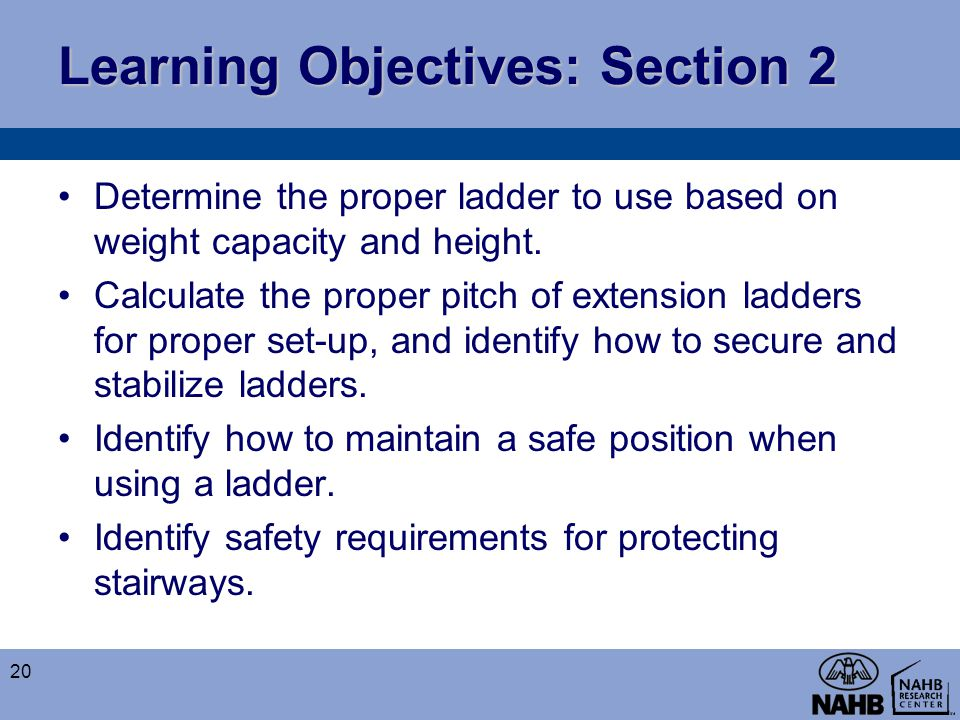 Learning Objectives: Section 2 Determine the proper ladder to use based on weight capacity and height. Calculate the proper pitch of extension ladders