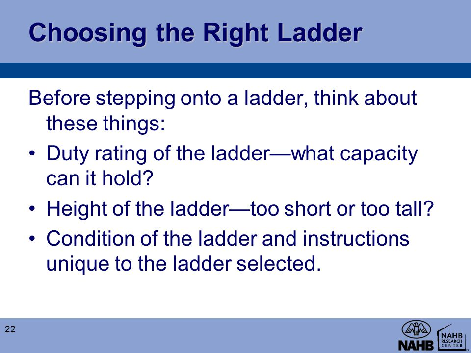 Choosing the Right Ladder Before stepping onto a ladder, think about these things: Duty rating of the ladder—what capacity can it hold? Height of the