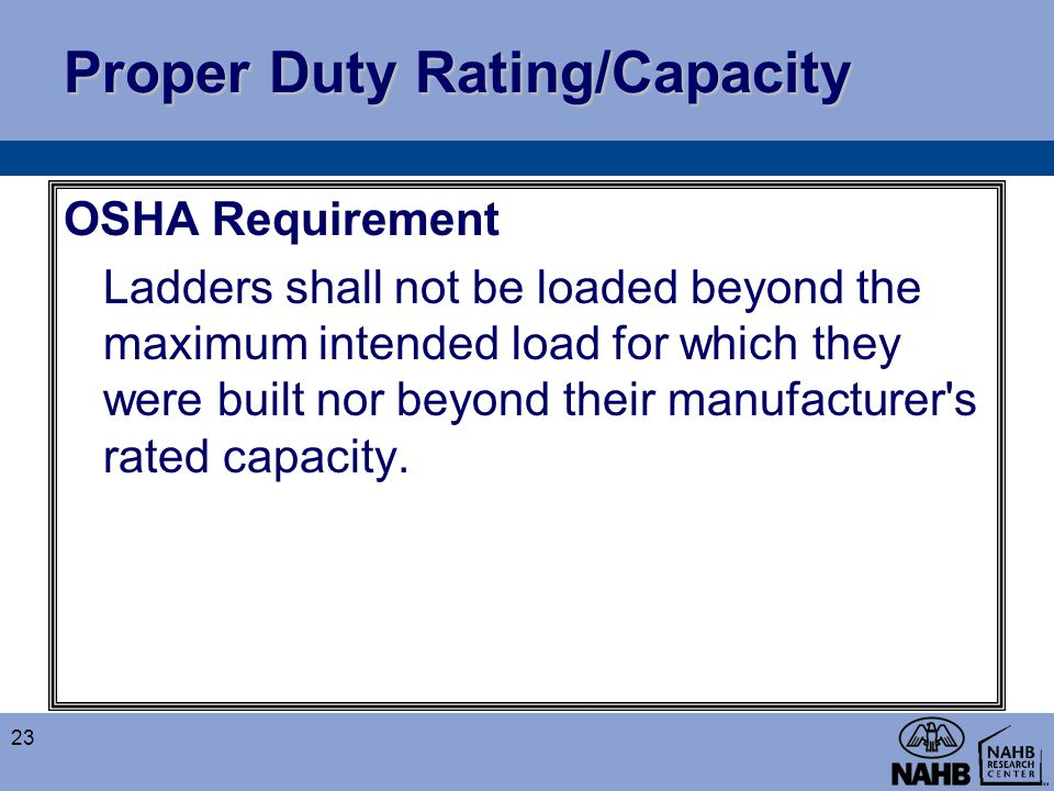 Proper Duty Rating/Capacity OSHA Requirement Ladders shall not be loaded beyond the maximum intended load for which they were built nor beyond their m