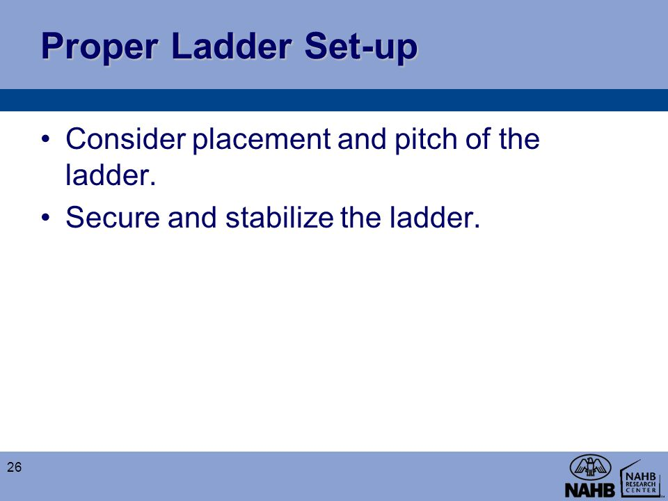 Proper Ladder Set-up Consider placement and pitch of the ladder. Secure and stabilize the ladder. 26