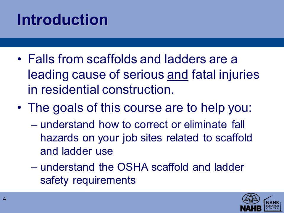 Introduction Falls from scaffolds and ladders are a leading cause of serious and fatal injuries in residential construction. The goals of this course