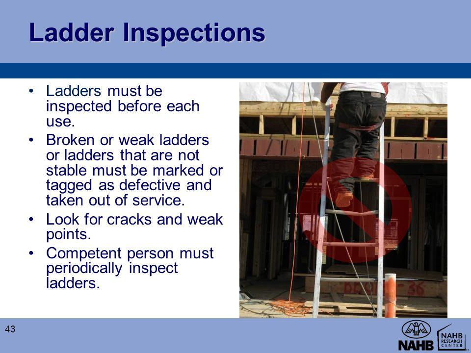 Ladder Inspections Ladders must be inspected before each use. Broken or weak ladders or ladders that are not stable must be marked or tagged as defect