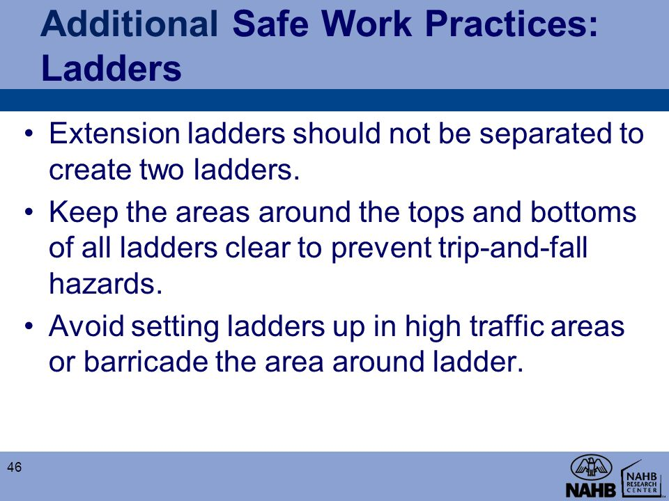 Additional Safe Work Practices: Ladders Extension ladders should not be separated to create two ladders. Keep the areas around the tops and bottoms of