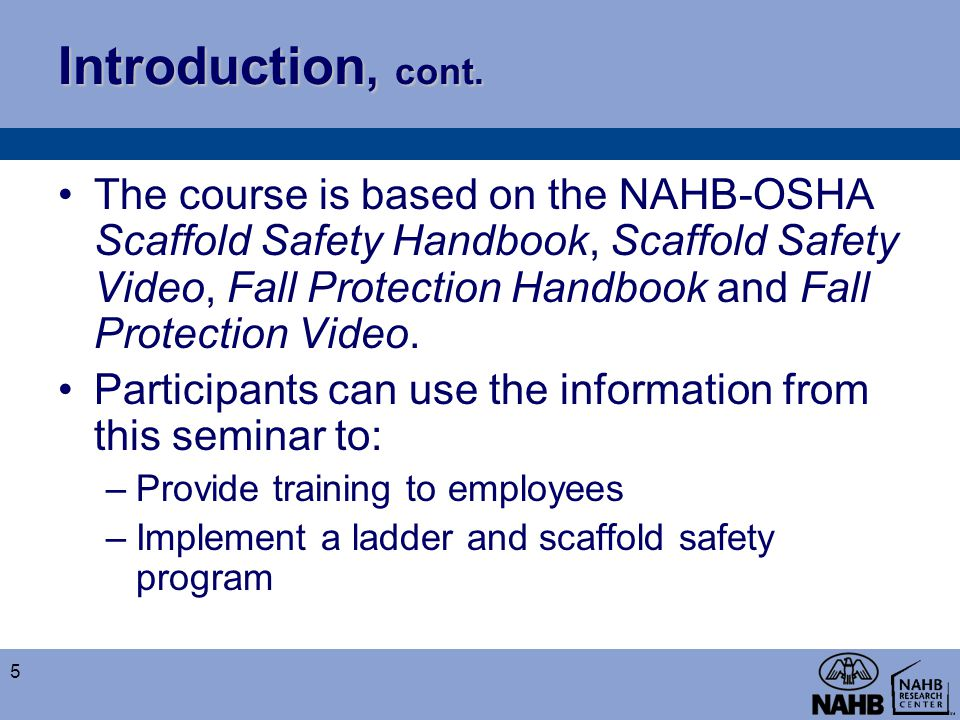 Introduction, cont. The course is based on the NAHB-OSHA Scaffold Safety Handbook, Scaffold Safety Video, Fall Protection Handbook and Fall Protection