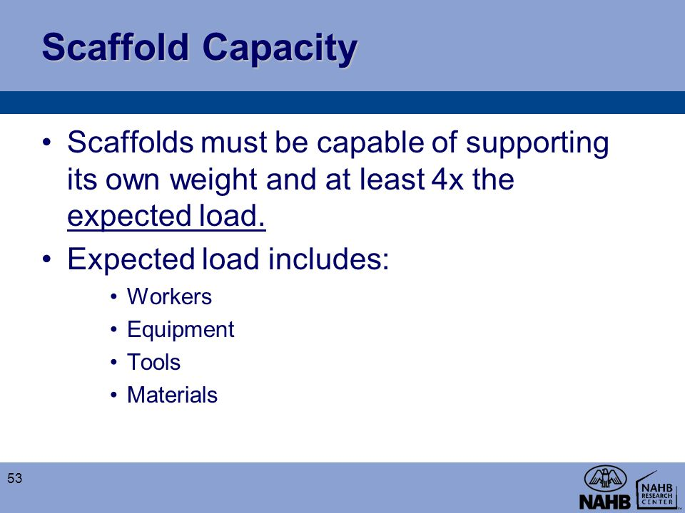 Scaffold Capacity Scaffolds must be capable of supporting its own weight and at least 4x the expected load. Expected load includes: Workers Equipment