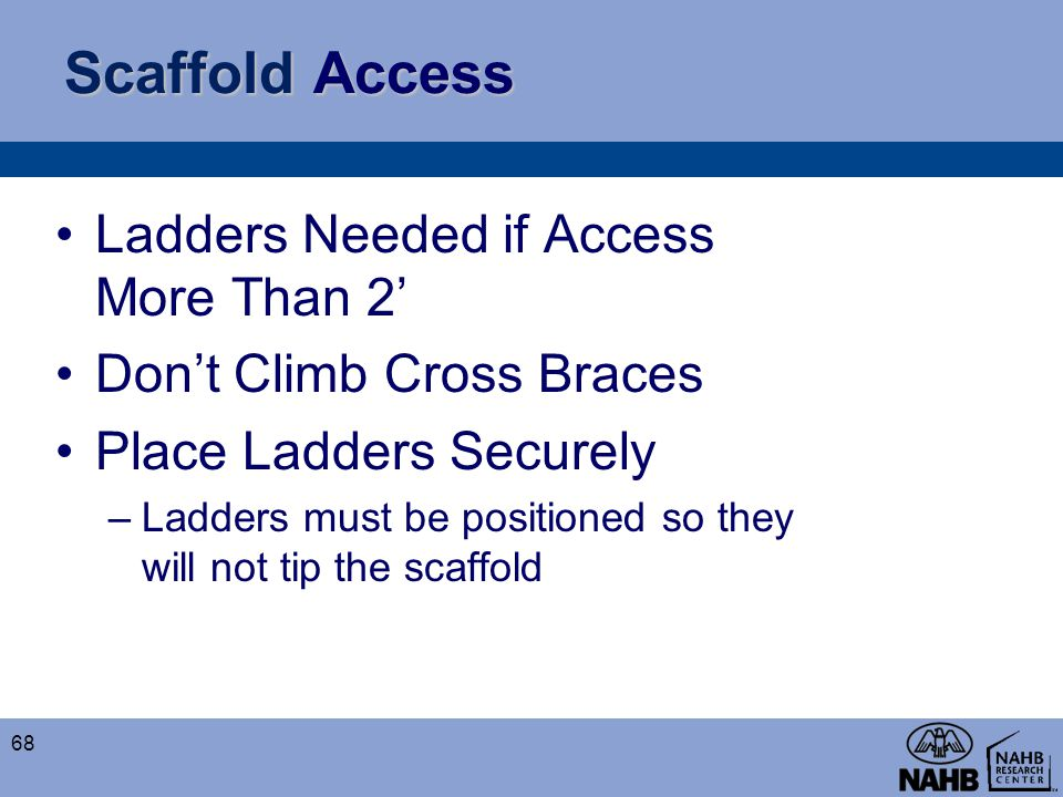 Scaffold Access Ladders Needed if Access More Than 2' Don't Climb Cross Braces Place Ladders Securely –Ladders must be positioned so they will not tip