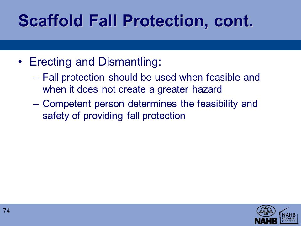 Scaffold Fall Protection, cont. Erecting and Dismantling: –Fall protection should be used when feasible and when it does not create a greater hazard –