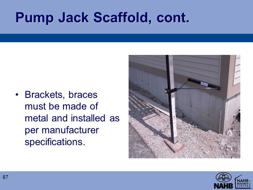 Pump Jack Scaffold, cont. Brackets, braces must be made of metal and installed as per manufacturer specifications. 87