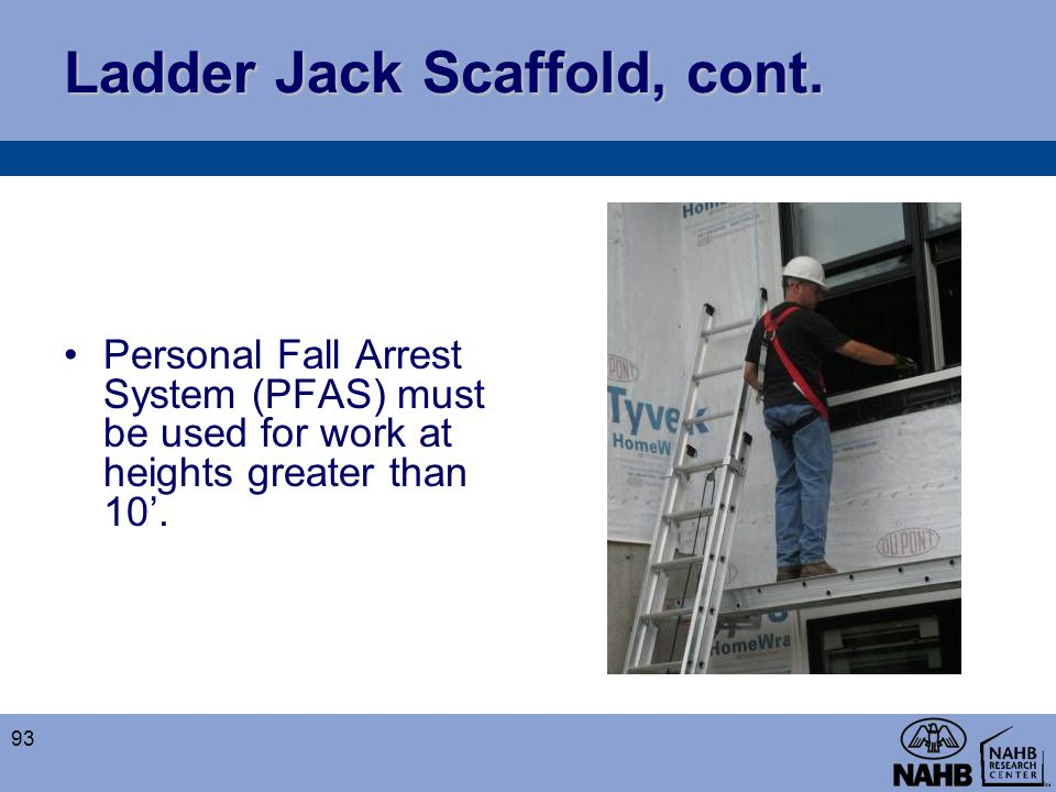 Ladder Jack Scaffold, cont. Personal Fall Arrest System (PFAS) must be used for work at heights greater than 10'. 93