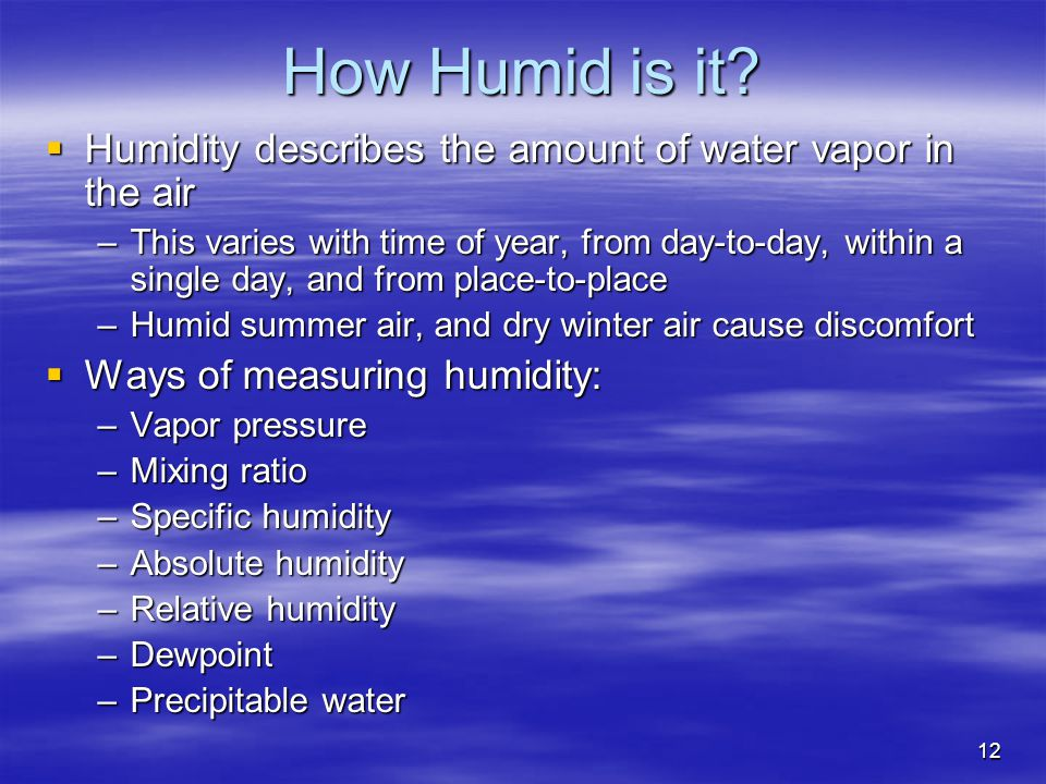 12 How Humid is it?  Humidity describes the amount of water vapor in the air –This varies with time of year, from day-to-day, within a single day, an