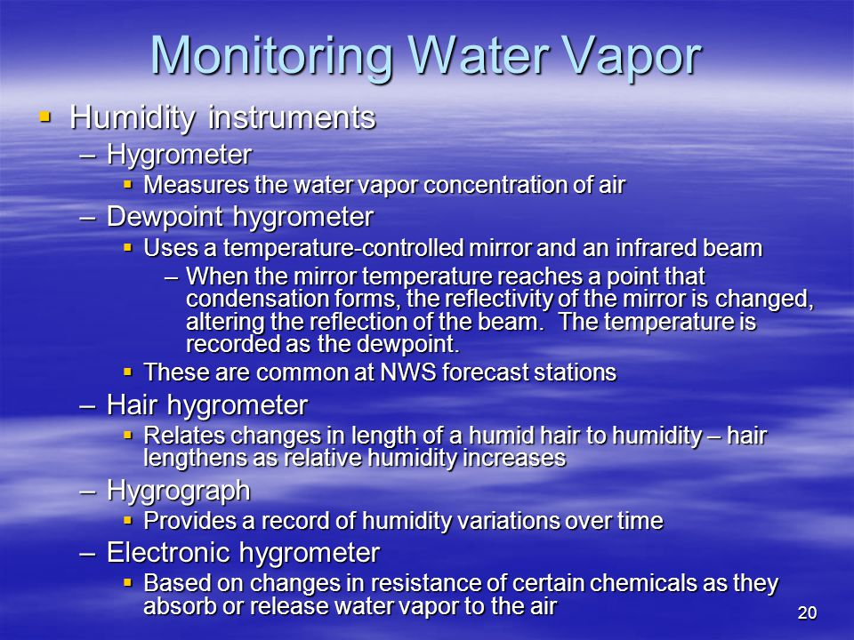 20 Monitoring Water Vapor  Humidity instruments –Hygrometer  Measures the water vapor concentration of air –Dewpoint hygrometer  Uses a temperature