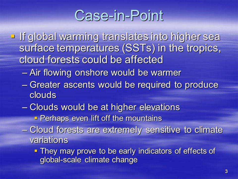 3 Case-in-Point  If global warming translates into higher sea surface temperatures (SSTs) in the tropics, cloud forests could be affected –Air flowin