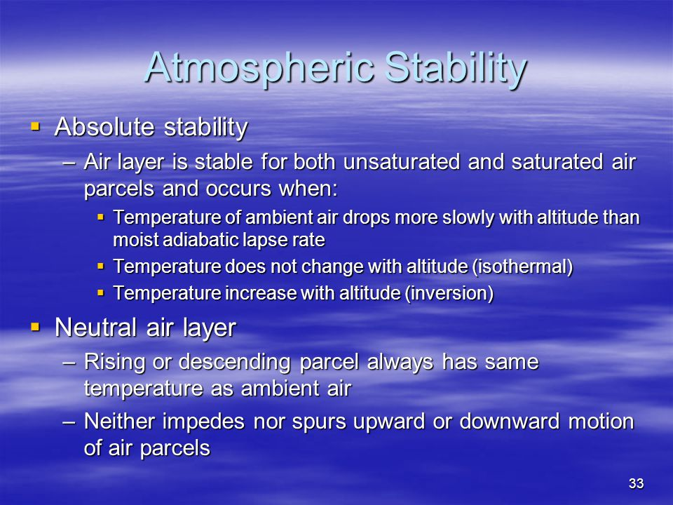 33 Atmospheric Stability  Absolute stability –Air layer is stable for both unsaturated and saturated air parcels and occurs when:  Temperature of am