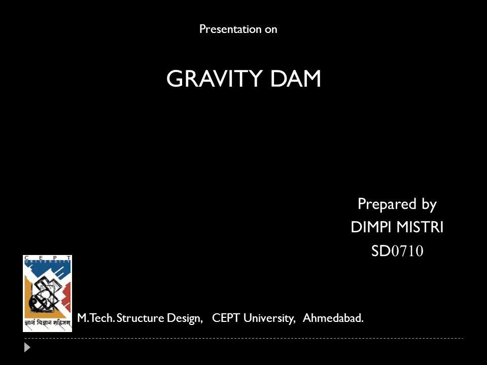 GRAVITY DAM Presentation on M.Tech. Structure Design, CEPT University, Ahmedabad. Prepared by DIMPI MISTRI SD 0710
