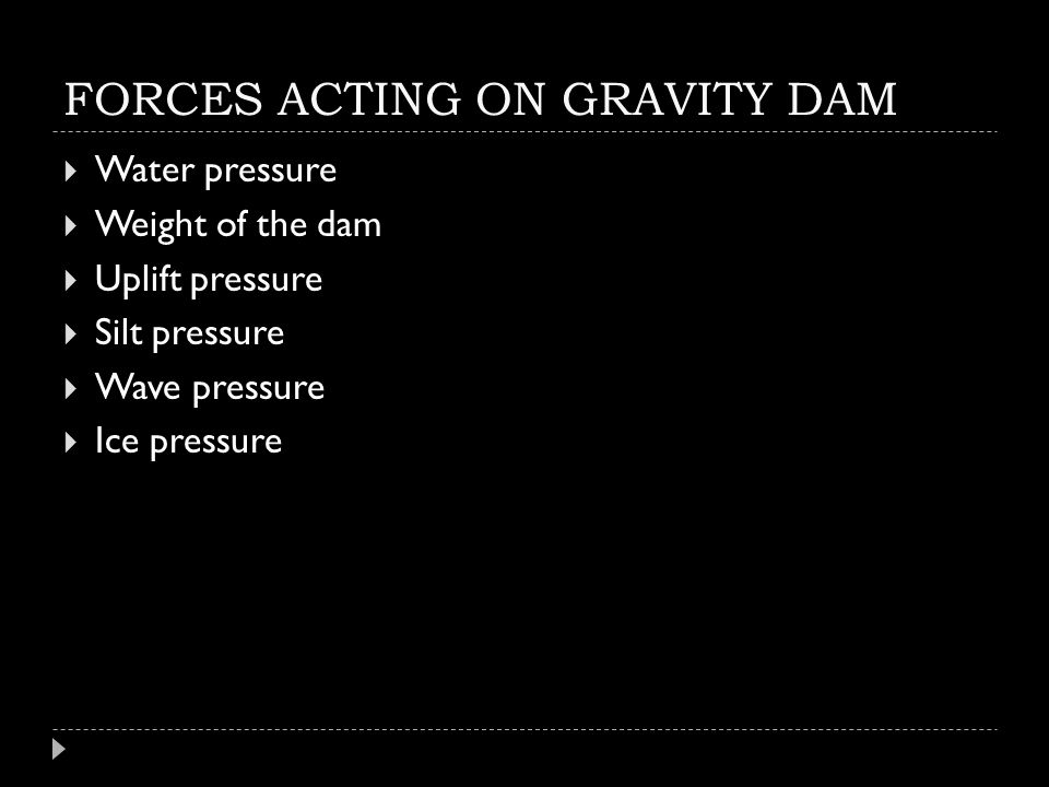 FORCES ACTING ON GRAVITY DAM  Water pressure  Weight of the dam  Uplift pressure  Silt pressure  Wave pressure  Ice pressure