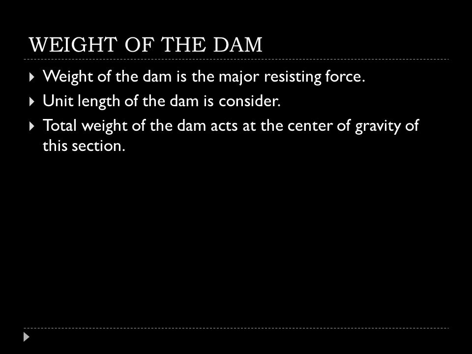 WEIGHT OF THE DAM  Weight of the dam is the major resisting force.  Unit length of the dam is consider.  Total weight of the dam acts at the center