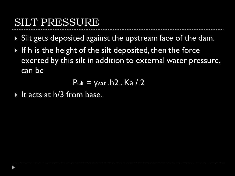 SILT PRESSURE  Silt gets deposited against the upstream face of the dam.  If h is the height of the silt deposited, then the force exerted by this s