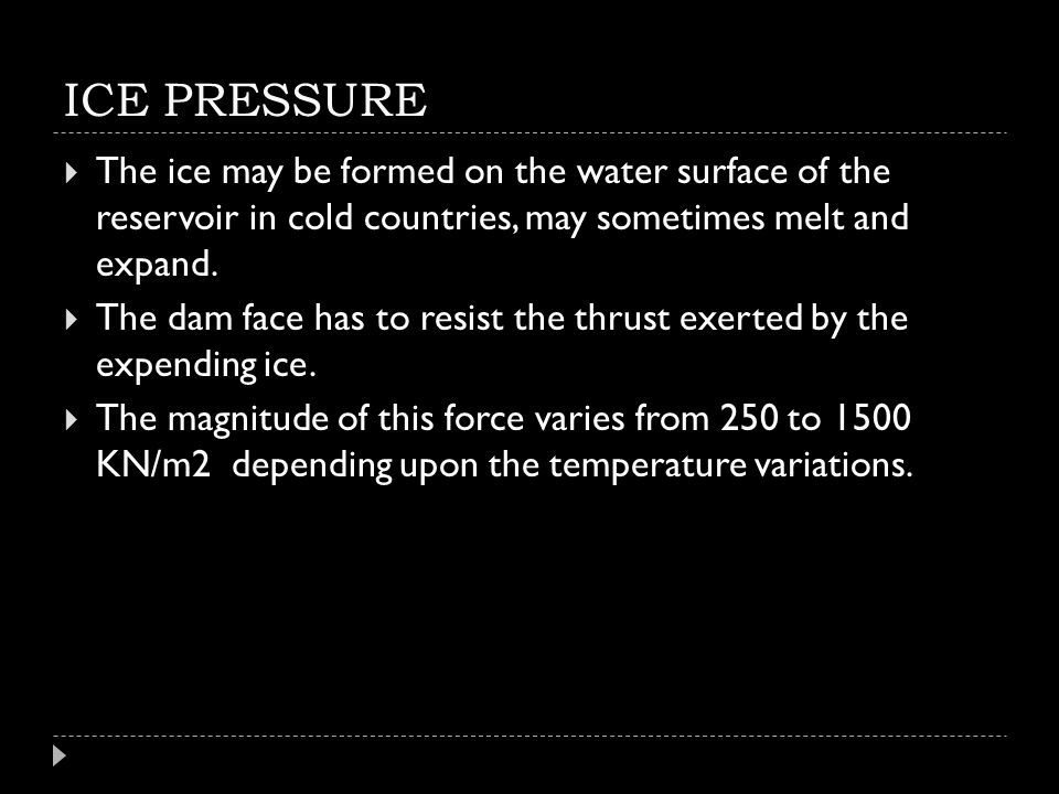 ICE PRESSURE  The ice may be formed on the water surface of the reservoir in cold countries, may sometimes melt and expand.  The dam face has to res