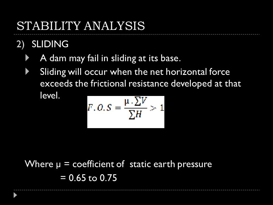 STABILITY ANALYSIS 2)SLIDING  A dam may fail in sliding at its base.  Sliding will occur when the net horizontal force exceeds the frictional resist