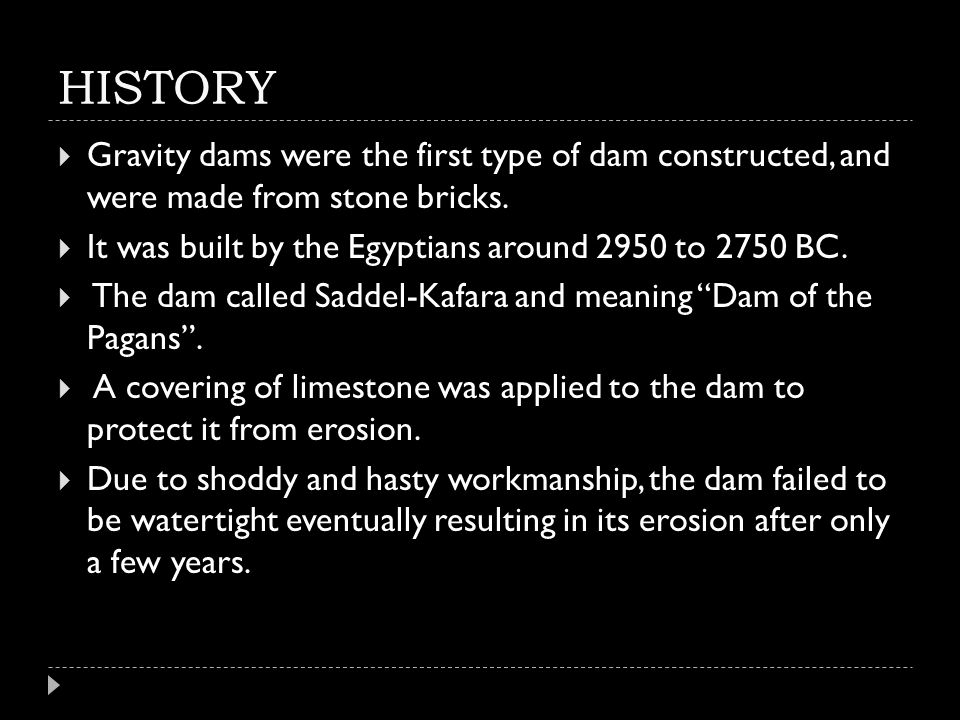 HISTORY  Gravity dams were the first type of dam constructed, and were made from stone bricks.  It was built by the Egyptians around 2950 to 2750 BC