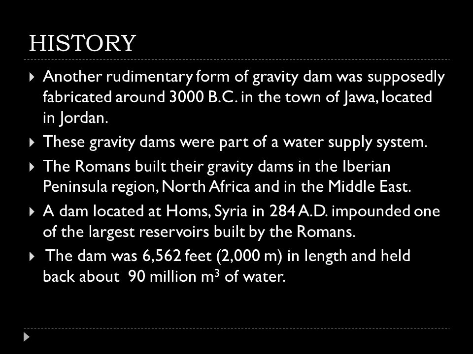 HISTORY  Another rudimentary form of gravity dam was supposedly fabricated around 3000 B.C. in the town of Jawa, located in Jordan.  These gravity d