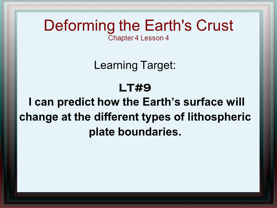 Deforming the Earth's Crust Chapter 4 Lesson 4 Learning Target: LT#9 I can predict how the Earth's surface will change at the different types of litho